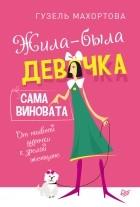 Гузель Хасановна Махортова - Жила-была девочка, сама виновата. От наивной дурочки кзрелой женщине