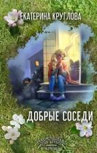 Екатерина Круглова - Добрые Cоседи