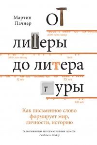 Мартин Пачнер - От литеры до литературы: как письменное слово формирует мир, личности, историю