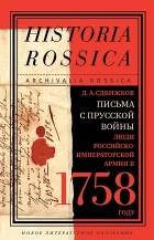 Денис Сдвижков - Письма с Прусской войны. Люди Российско-императорской армии в 1758 году