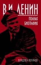 Владлен Логинов - В. И. Ленин. Полная биография