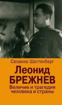 Сюзанна Шаттенберг - Леонид Брежнев. Величие и трагедия человека и страны