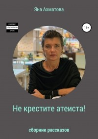 Яна Ахматова - Не крестите атеиста! Сборник рассказов