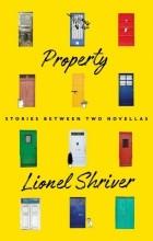 Лайонел Шрайвер - Property: Stories Between Two Novellas