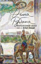Дина Рубина - Наполеонов обоз. Книга 2. Белые лошади