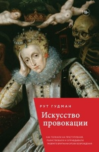 Рут Гудман - Искусство провокации. Как толкали на преступления, пьянствовали и оправдывали разврат в Британии эпохи Возрождения