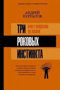 Андрей Курпатов - 3 роковых инстинкта, или с неврозом по жизни?