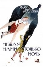 Марина Москвина - Между нами только ночь. Повести