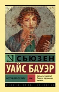 Сьюзен Уайс Бауэр - История Древнего мира. Том 2