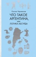 Оксана Чернявская - Что такое Аргентина, или Логика абсурда