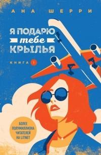 Ана Шерри - Я подарю тебе крылья. Книга 1