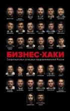 - БИЗНЕС-ХАКИ. Секретный опыт успешных предпринимателей России