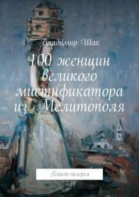Владимир Шак - 100 женщин великого мистификатора из Мелитополя