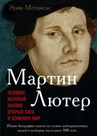 Эрик Метаксас - Мартин Лютер. Человек, который заново открыл Бога и изменил мир