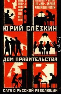 Юрий Слезкин - Дом правительства. Сага о русской революции