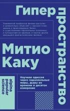 Митио Каку - Гиперпространство. Научная одиссея через параллельные миры, дыры во времени и десятое измерение