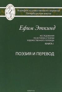 Ефим Эткинд - Исследования по истории и теории художественного перевода. Книга I. Поэзия и перевод
