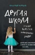 Александр Мурашев - Другая школа. Откуда берутся нормальные люди