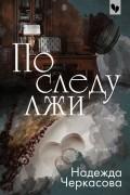 Надежда Черкасова - По следу лжи