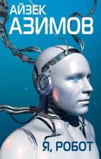 Айзек Азимов - Я, робот (сборник)
