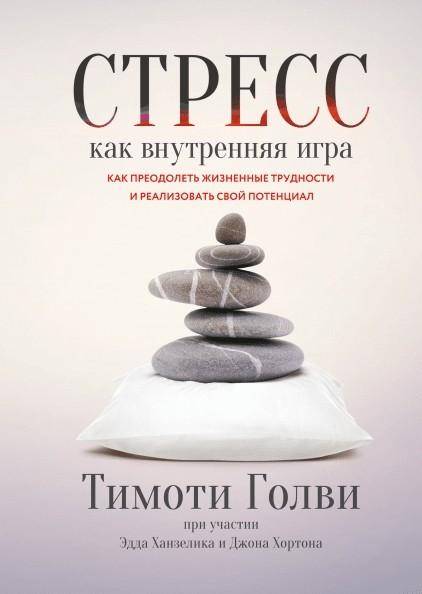 Стресс как внутренняя игра. Как преодолеть жизненные трудности и реализовать свой потенциал. Тимоти Голви