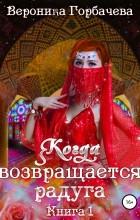 Вероника Вячеславовна Горбачева - Когда возвращается радуга. Книга 1