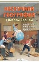 Петр Волцит - Нескучная география с Жюлем Верном по следам капитана Гранта