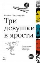Изабель Пандазопулос - Три девушки в ярости