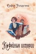 Софья Ролдугина - Кофейные истории
