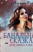 Альмира Рай - Банальная сказка, или Красавица и Босс