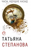 Татьяна Степанова - Часы, идущие назад