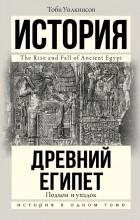 Тоби Уилкинсон - Подъем и упадок Древнего Египта