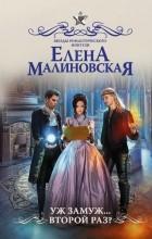 Елена Малиновская - Уж замуж... второй раз?