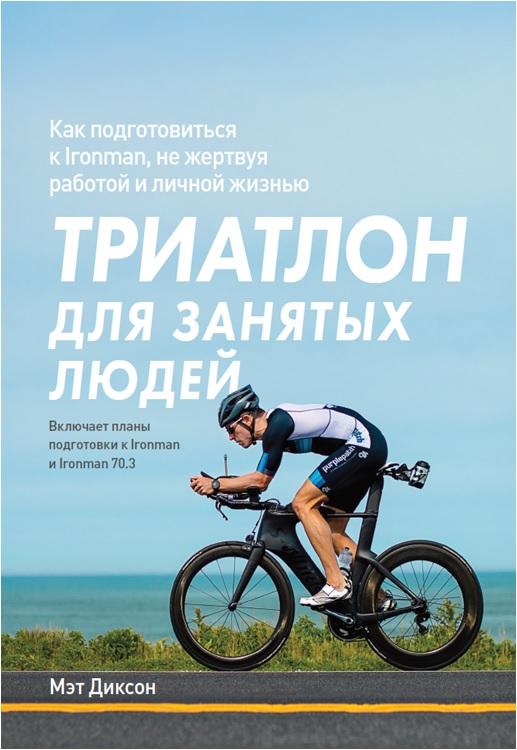 Триатлон для занятых людей. Как подготовиться к Ironman, не жертвуя работой и личной жизнью. Мэт Диксон
