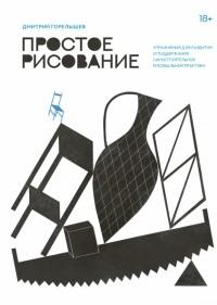 Дмитрий Горелышев - Простое рисование. Упражнения для развития и поддержания самостоятельной рисовальной практики