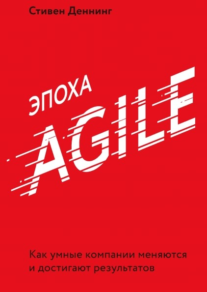 Эпоха Agile. Как умные компании меняются и достигают результатов. Стивен Деннинг