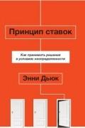 Энни Дьюк - Принцип ставок. Как принимать решения в условиях неопределенности