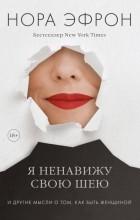 Нора Эфрон - Я ненавижу свою шею и другие мысли о том, как быть женщиной