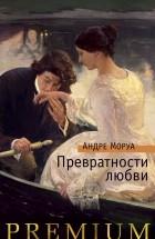 Андре Моруа - Превратности любви