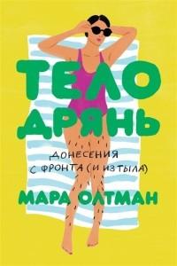 Мара Олтман - Тело дрянь. Донесения с фронта (и из тыла)