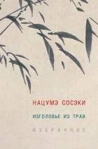 Сосэки Нацумэ - Изголовье из трав. Избранное