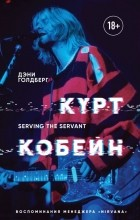 "Дэнни Голдберг - Курт Кобейн. Serving the Servant. Воспоминания менеджера ""Nirvana"""