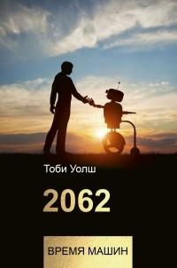 Тоби Уолш - 2062: время машин
