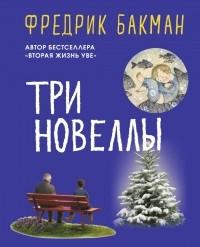 Фредрик Бакман - Три новеллы (сборник)