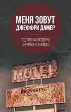 Микки Нокс - Меня зовут Джеффри Дамер. Подлинная история серийного убийцы