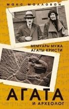 Макс Маллован - Агата и археолог. Мемуары мужа Агаты Кристи