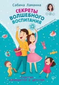 Сабина Ламанна - Секреты волшебного воспитания. Счастье начинается в детстве