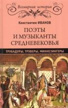Константин Иванов - Поэты и музыканты Средневековья: трубадуры, труверы, миннезингеры