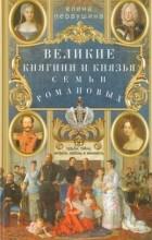 Елена Первушина - Великие княгини и князья семьи Романовых. Судьбы, тайны, интриги, любовь и ненависть