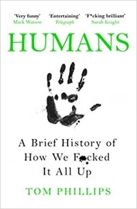 Том Филлипс - Humans: A Brief History of How We F*cked It All Up